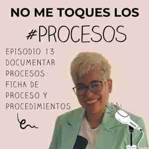 Episodio 13 Documentar procesos. Ficha de proceso y procedimientos.